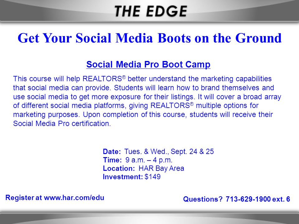 Questions? 713-629-1900 ext. 6 Get Your Social Media Boots on the Ground Register at www.har.com/edu Social Media Pro Boot Camp This course will help