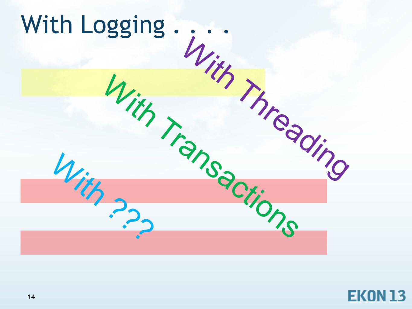 14 With Logging.... 14 With Transactions With Threading With ???