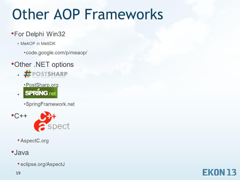 19 Other AOP Frameworks For Delphi Win32 MeAOP in MeSDK code.google.com/p/meaop/ Other.NET options PostSharp.org SpringFramework.net C++ AspectC.org J