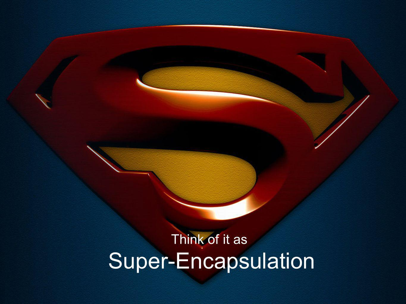 6 Think of it as Super-Encapsulation