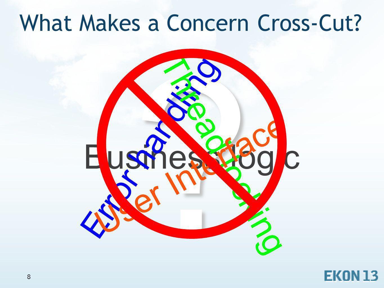 8 What Makes a Concern Cross-Cut?? Business logic E r r o r h a n d l i n g T h r e a d l o c k i n g U s e r I n t e r f a c e