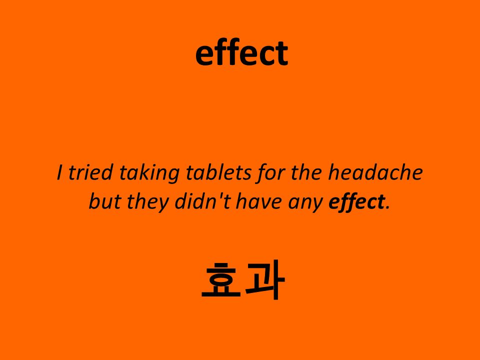 I tried taking tablets for the headache but they didn't have any effect. effect