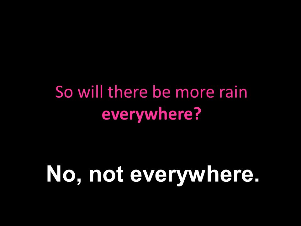 So will there be more rain everywhere No, not everywhere.