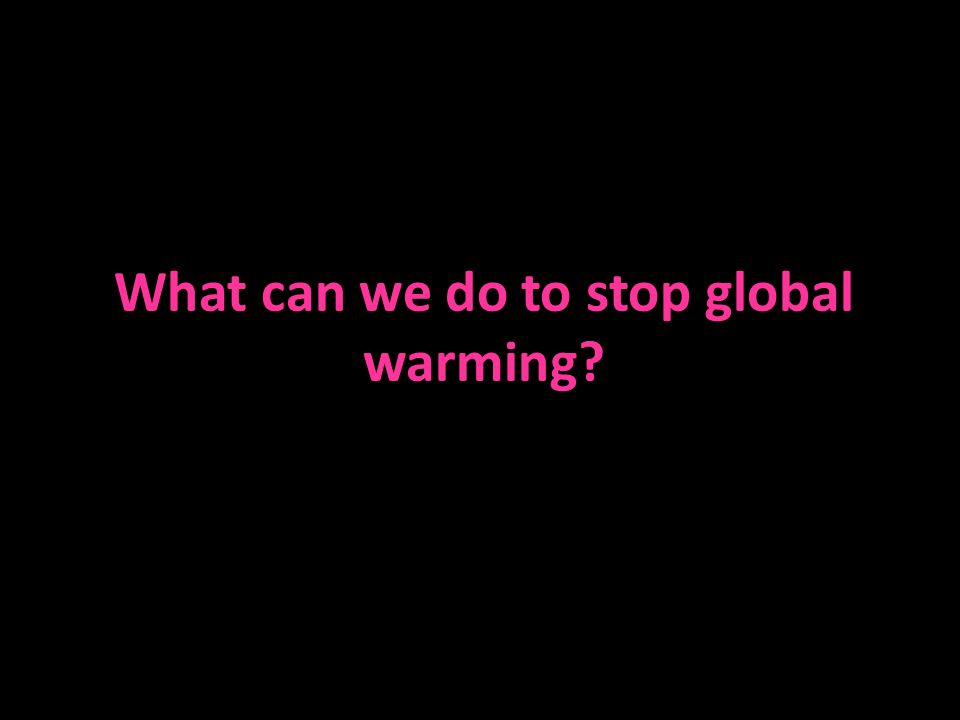 What can we do to stop global warming?