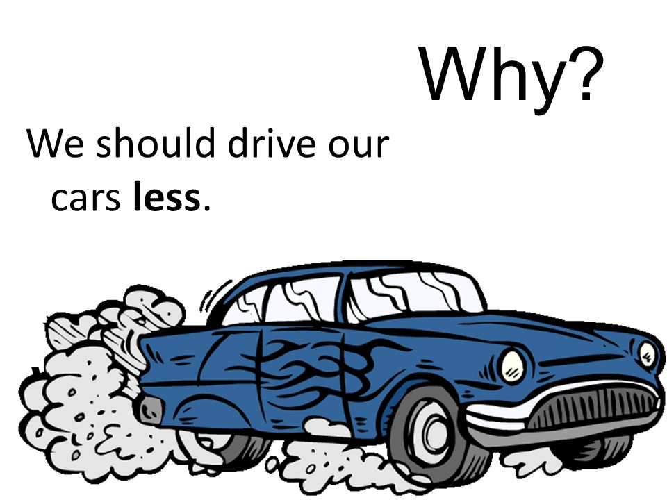 We should drive our cars less. Why
