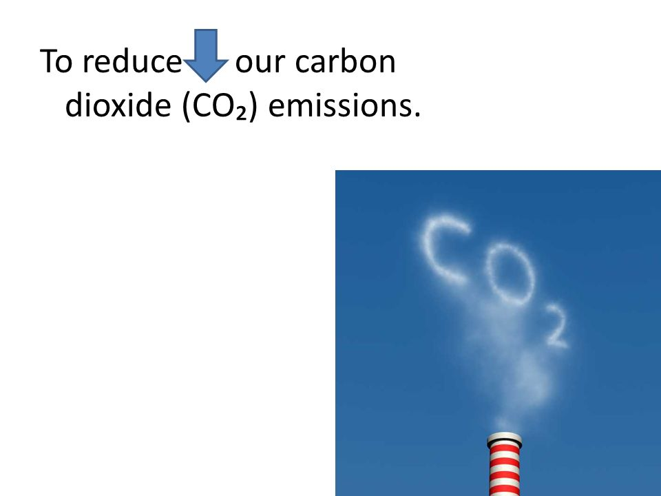 To reduce our carbon dioxide (CO) emissions.