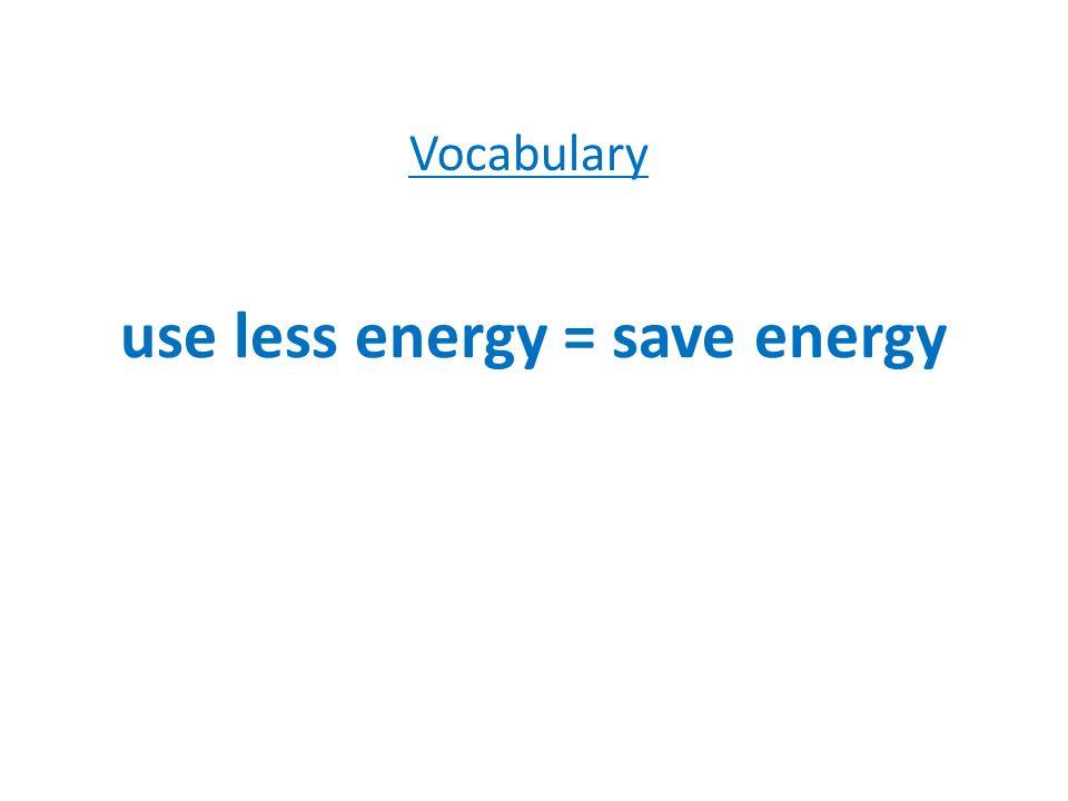 use less energy = save energy Vocabulary