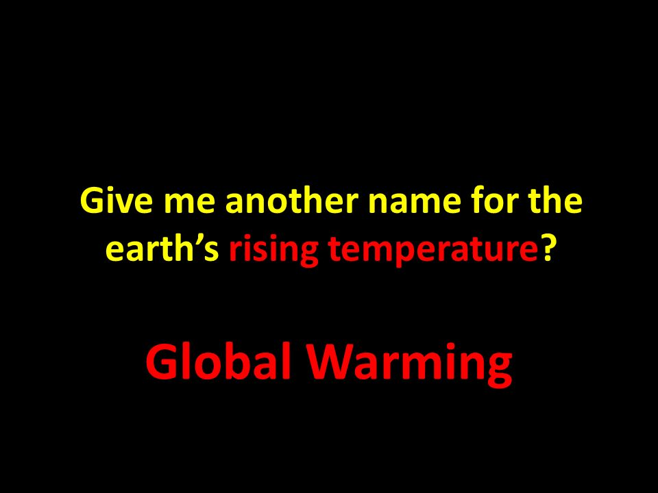 Give me another name for the earths rising temperature? Global Warming