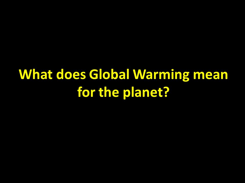 What does Global Warming mean for the planet?