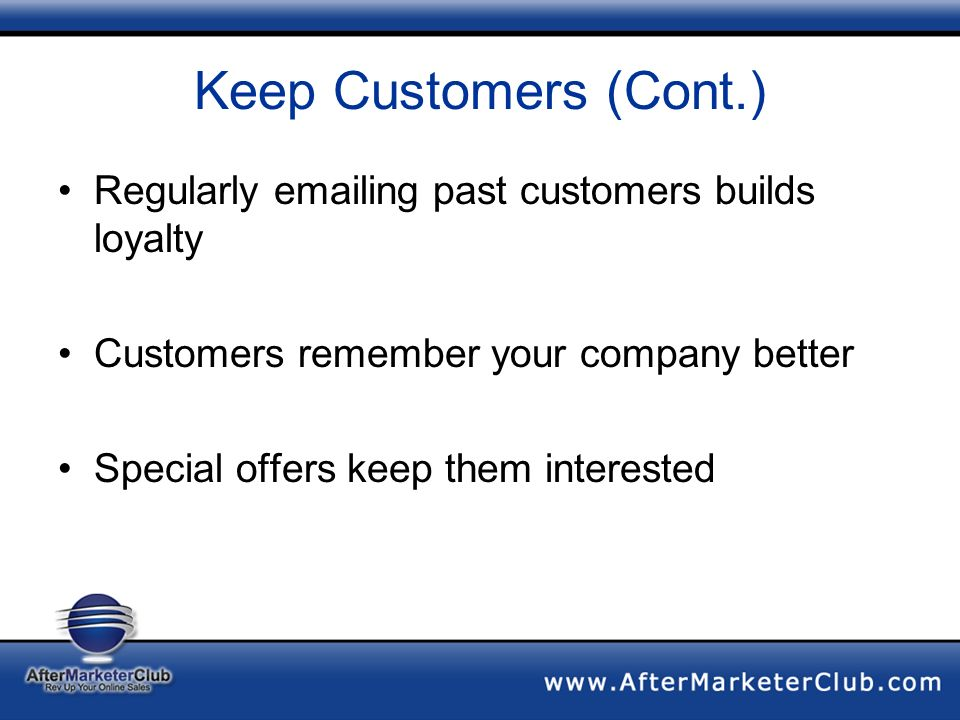 Keep Customers (Cont.) Regularly emailing past customers builds loyalty Customers remember your company better Special offers keep them interested