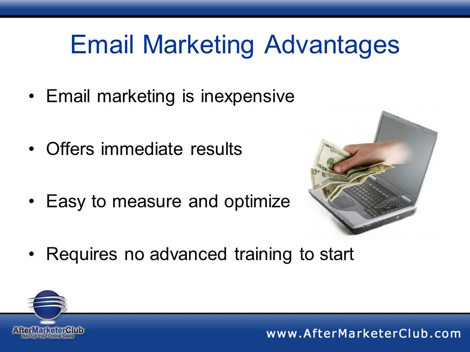 Email Marketing Advantages Email marketing is inexpensive Offers immediate results Easy to measure and optimize Requires no advanced training to start
