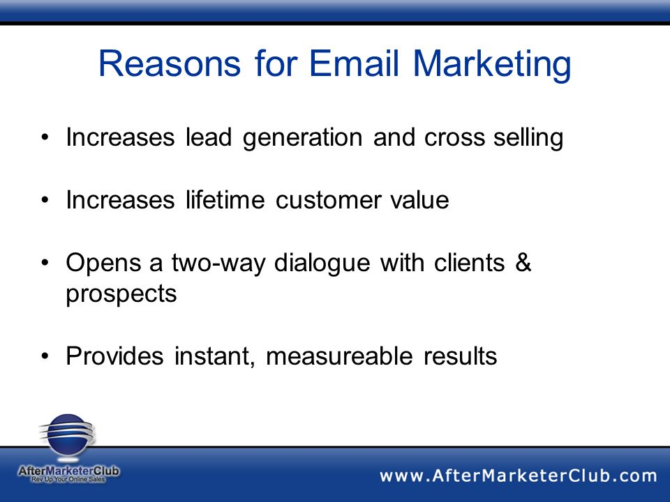 Reasons for Email Marketing Increases lead generation and cross selling Increases lifetime customer value Opens a two-way dialogue with clients & prospects Provides instant, measureable results