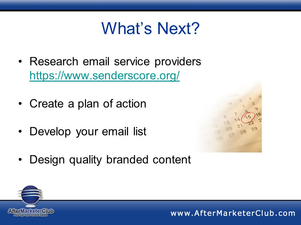 Whats Next? Research email service providers https://www.senderscore.org/ Create a plan of action Develop your email list Design quality branded conte