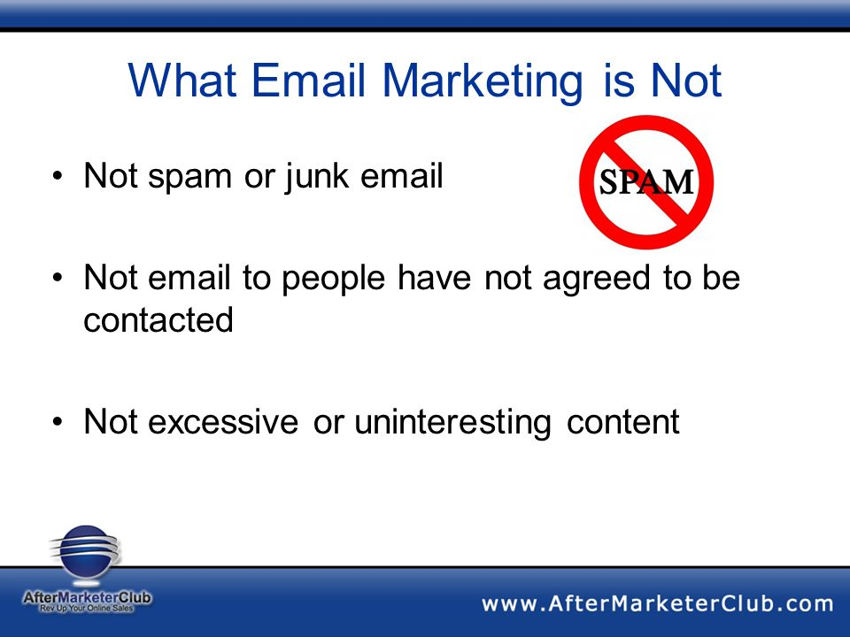 What Email Marketing is Not Not spam or junk email Not email to people have not agreed to be contacted Not excessive or uninteresting content