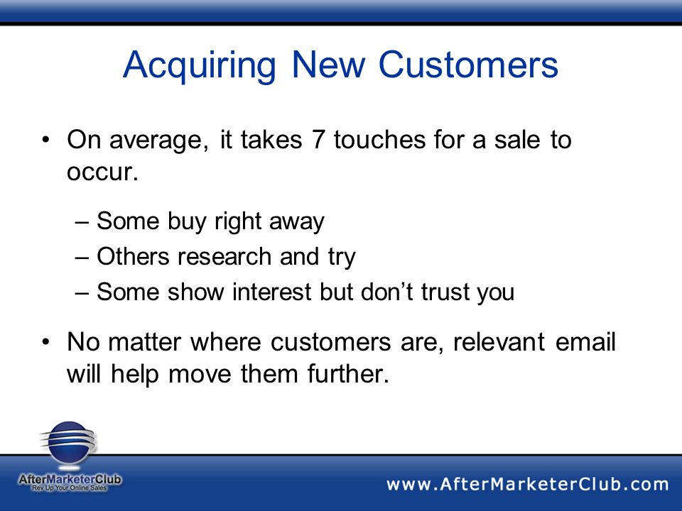 Acquiring New Customers On average, it takes 7 touches for a sale to occur.