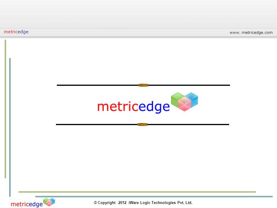 www. metricedge.com © Copyright 2012 iWare Logic Technologies Pvt. Ltd. metricedge