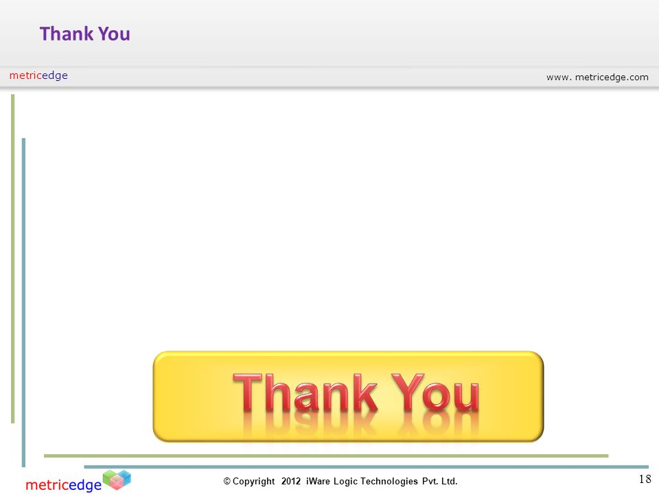 www. metricedge.com © Copyright 2012 iWare Logic Technologies Pvt. Ltd. metricedge 18 Thank You