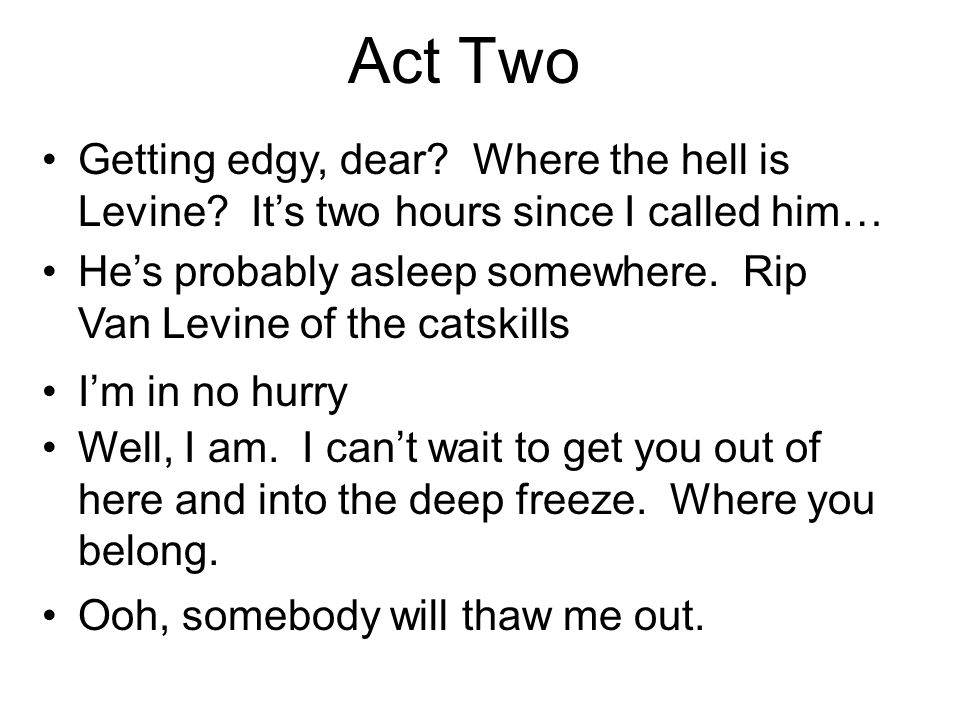 Act Two Getting edgy, dear? Where the hell is Levine? Its two hours since I called him… Hes probably asleep somewhere. Rip Van Levine of the catskills