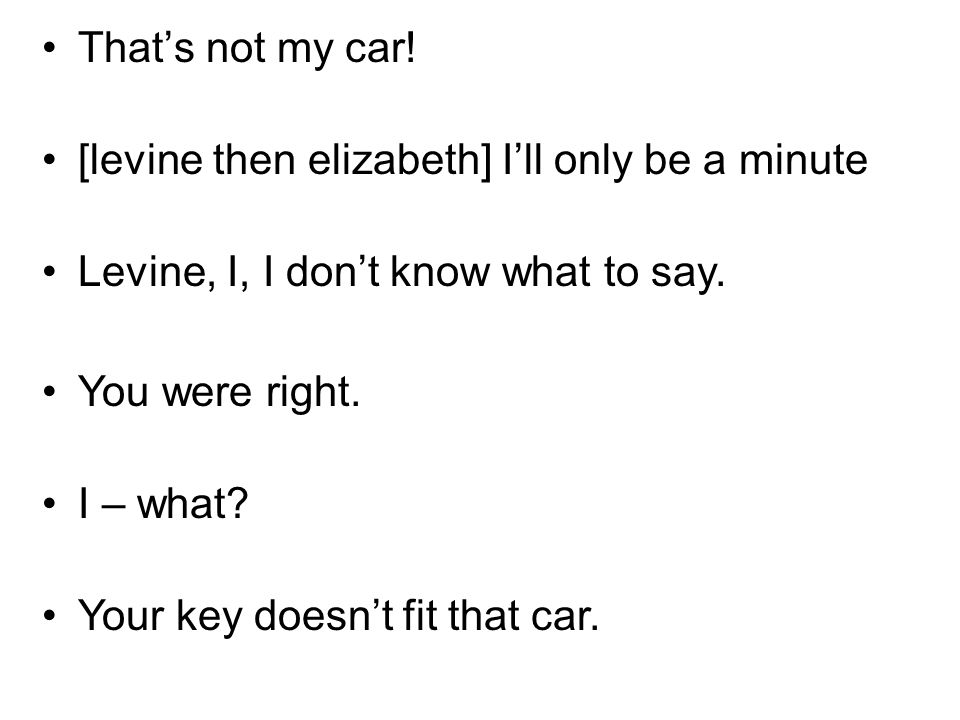Thats not my car! [levine then elizabeth] Ill only be a minute Levine, I, I dont know what to say. You were right. I – what? Your key doesnt fit that