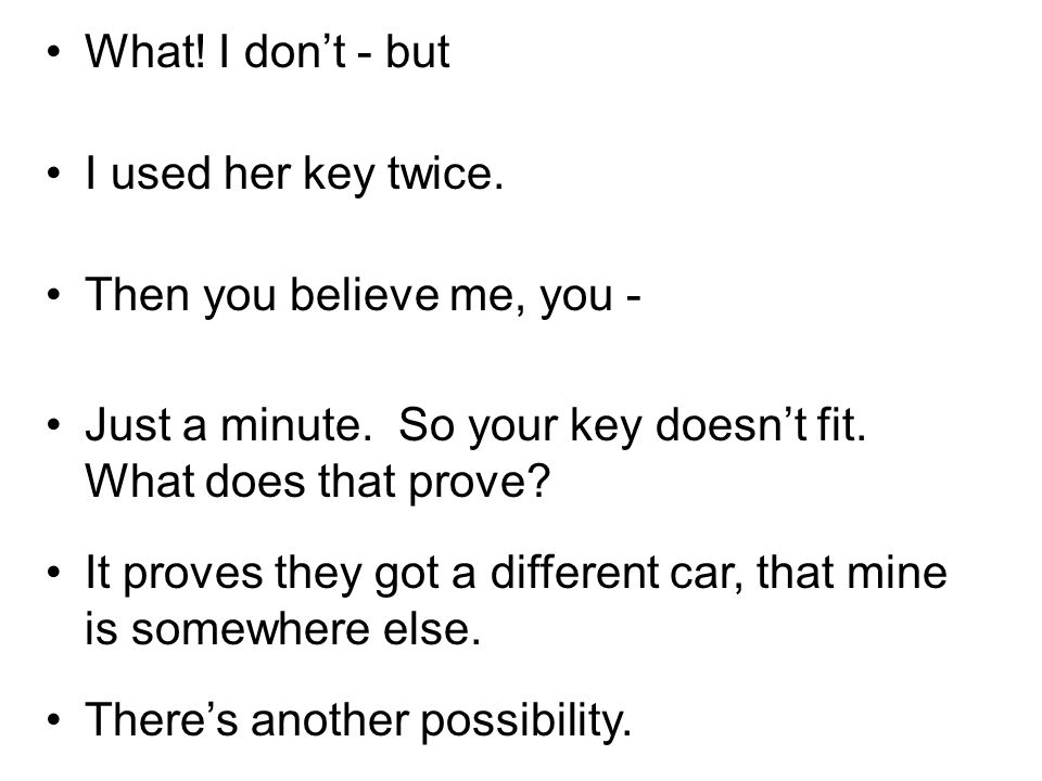 What! I dont - but I used her key twice. Then you believe me, you - Just a minute. So your key doesnt fit. What does that prove? It proves they got a