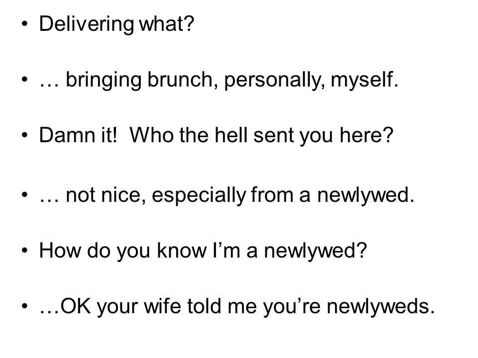 Delivering what? … bringing brunch, personally, myself. Damn it! Who the hell sent you here? … not nice, especially from a newlywed. How do you know I