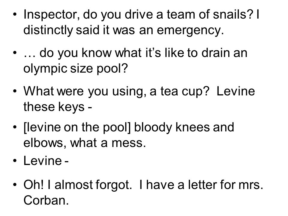 Inspector, do you drive a team of snails? I distinctly said it was an emergency. … do you know what its like to drain an olympic size pool? What were