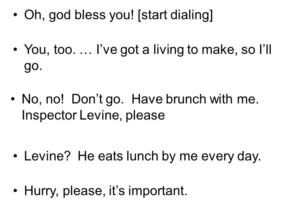 Oh, god bless you! [start dialing] You, too. … Ive got a living to make, so Ill go. No, no! Dont go. Have brunch with me. Inspector Levine, please Lev
