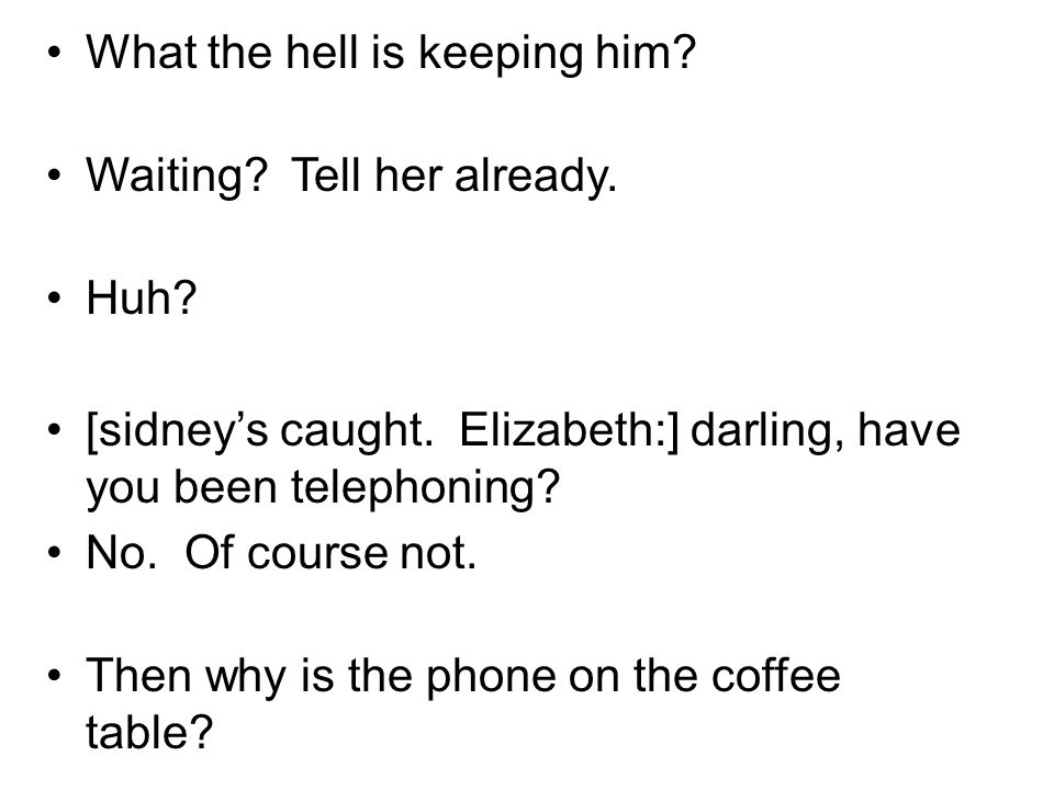 What the hell is keeping him? Waiting? Tell her already. Huh? [sidneys caught. Elizabeth:] darling, have you been telephoning? No. Of course not. Then