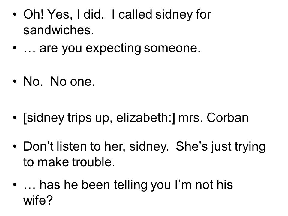 Oh! Yes, I did. I called sidney for sandwiches. … are you expecting someone. No. No one. [sidney trips up, elizabeth:] mrs. Corban Dont listen to her,