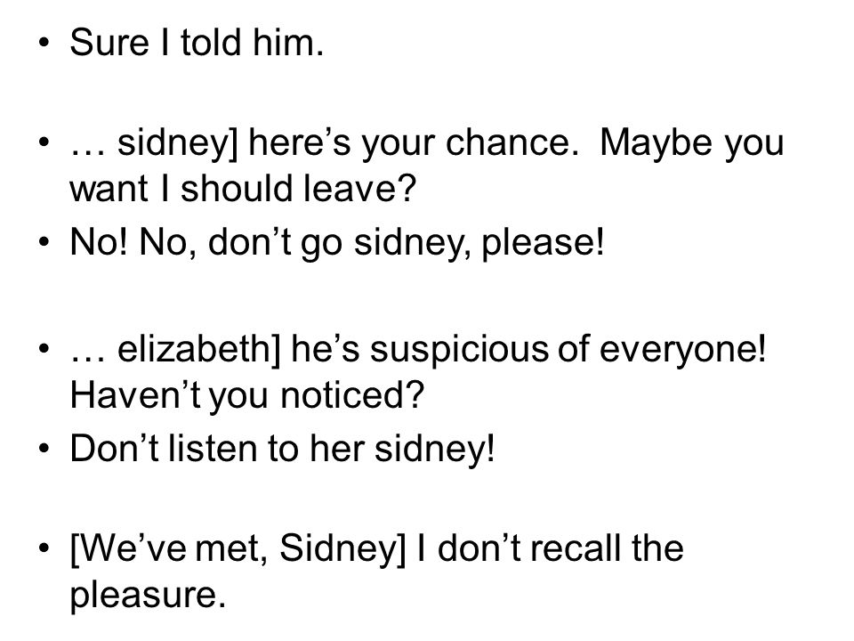 Sure I told him. … sidney] heres your chance. Maybe you want I should leave? No! No, dont go sidney, please! … elizabeth] hes suspicious of everyone!