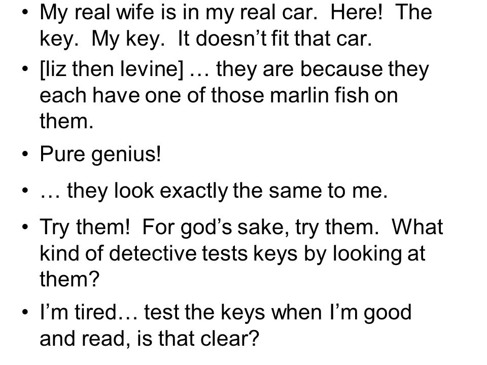 My real wife is in my real car. Here! The key. My key. It doesnt fit that car. [liz then levine] … they are because they each have one of those marlin