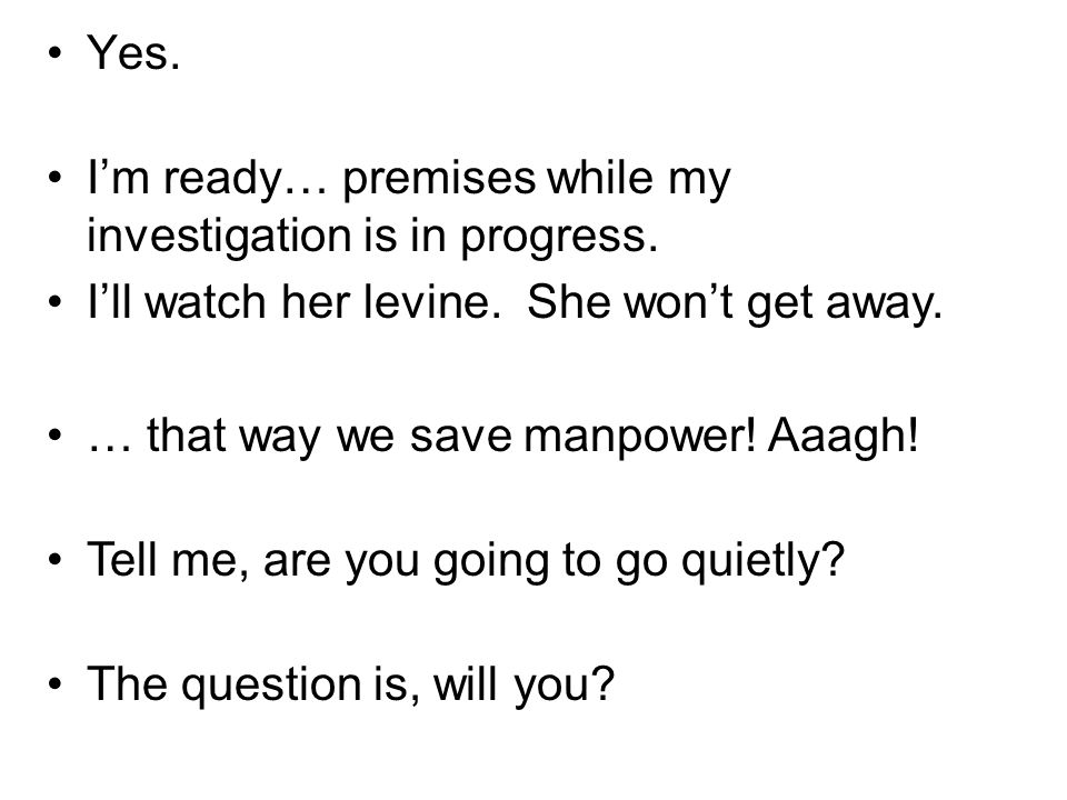 Yes. Im ready… premises while my investigation is in progress. Ill watch her levine. She wont get away. … that way we save manpower! Aaagh! Tell me, a