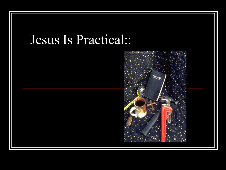 Jesus Is Practical::