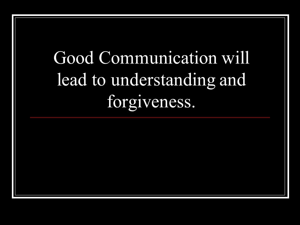 Good Communication will lead to understanding and forgiveness.