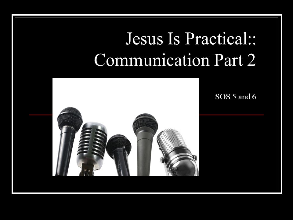Jesus Is Practical:: Communication Part 2 SOS 5 and 6