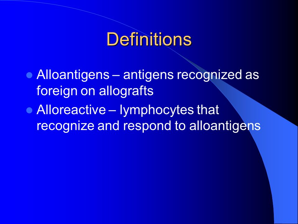 Definitions Alloantigens – antigens recognized as foreign on allografts Alloreactive – lymphocytes that recognize and respond to alloantigens
