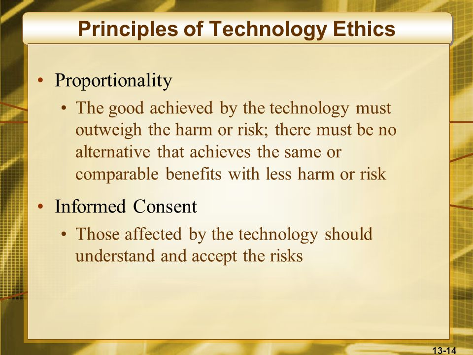 13-14 Principles of Technology Ethics Proportionality The good achieved by the technology must outweigh the harm or risk; there must be no alternative