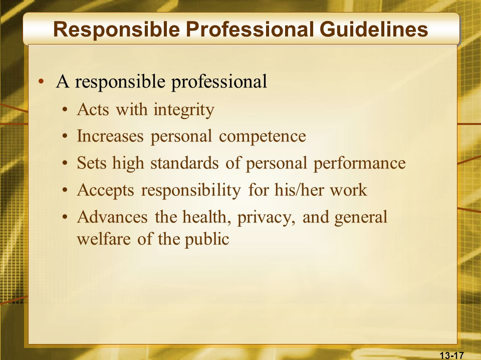 13-17 Responsible Professional Guidelines A responsible professional Acts with integrity Increases personal competence Sets high standards of personal