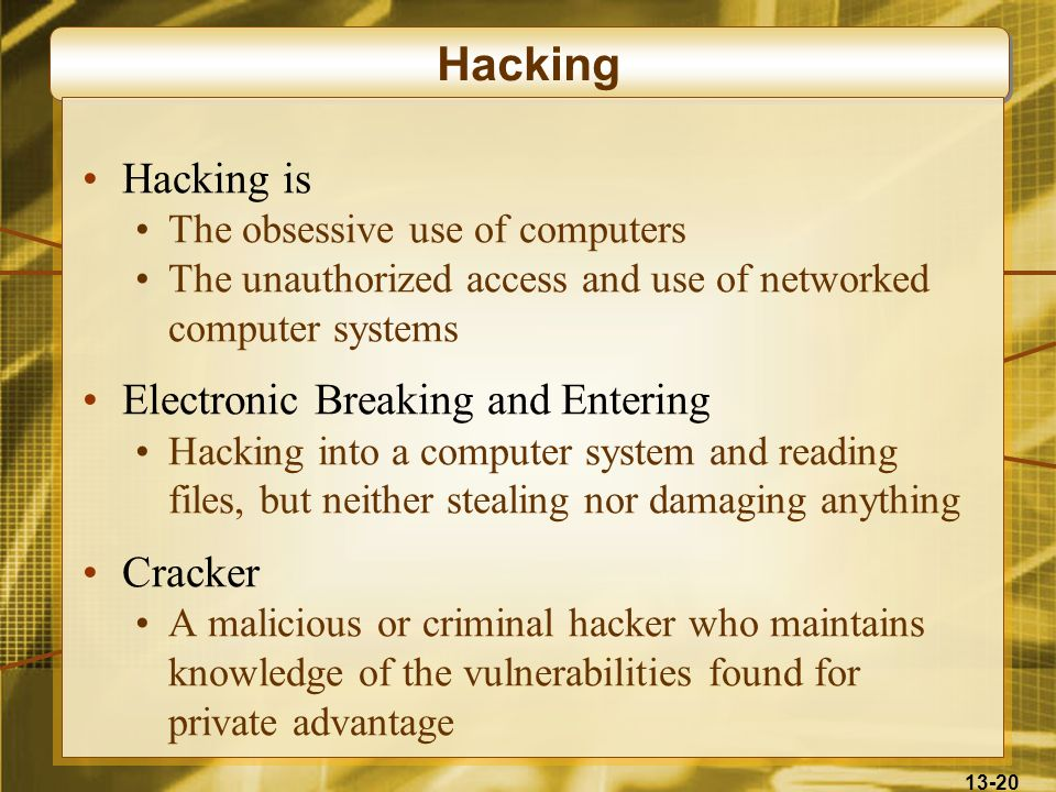 13-20 Hacking Hacking is The obsessive use of computers The unauthorized access and use of networked computer systems Electronic Breaking and Entering