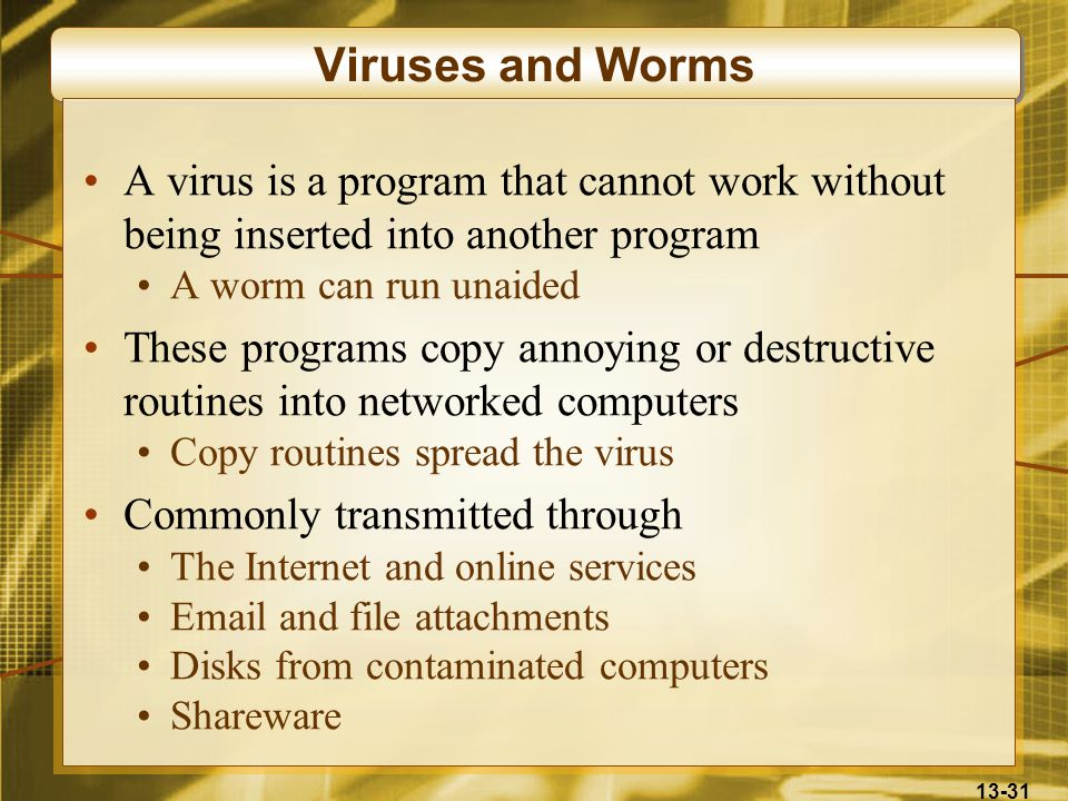 13-31 Viruses and Worms A virus is a program that cannot work without being inserted into another program A worm can run unaided These programs copy a
