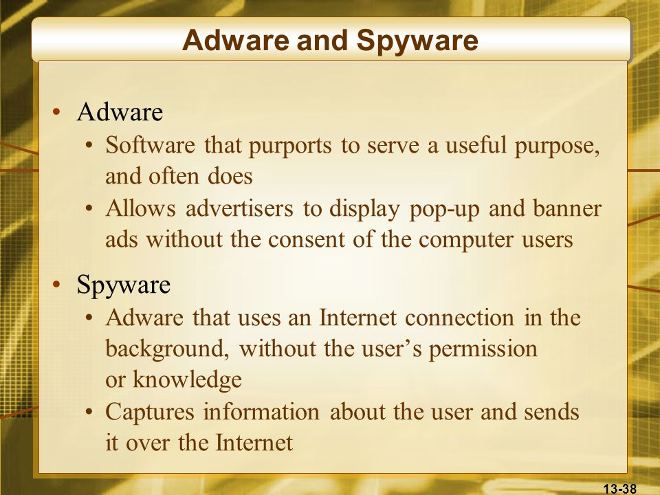 13-38 Adware and Spyware Adware Software that purports to serve a useful purpose, and often does Allows advertisers to display pop-up and banner ads w