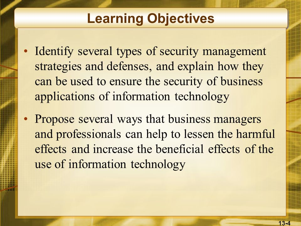 13-4 Learning Objectives Identify several types of security management strategies and defenses, and explain how they can be used to ensure the securit