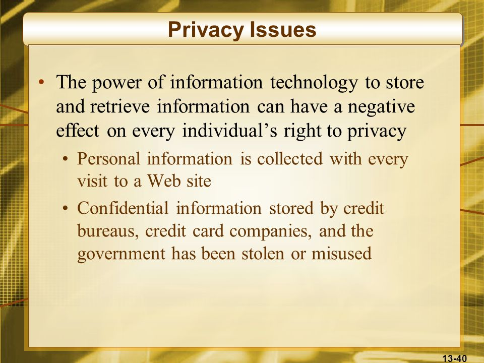 13-40 Privacy Issues The power of information technology to store and retrieve information can have a negative effect on every individuals right to pr