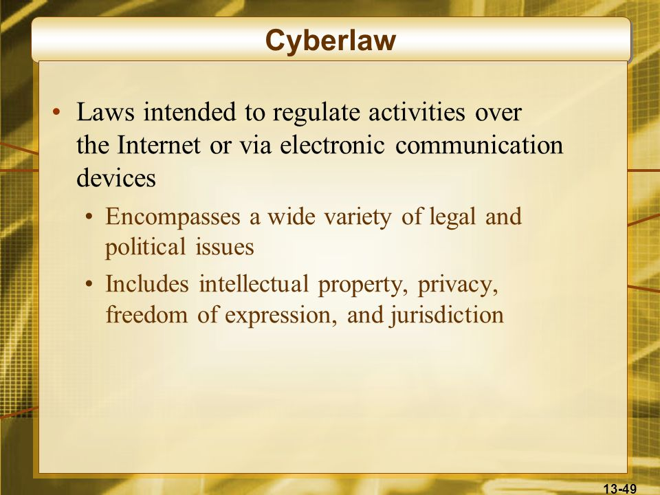 13-49 Cyberlaw Laws intended to regulate activities over the Internet or via electronic communication devices Encompasses a wide variety of legal and