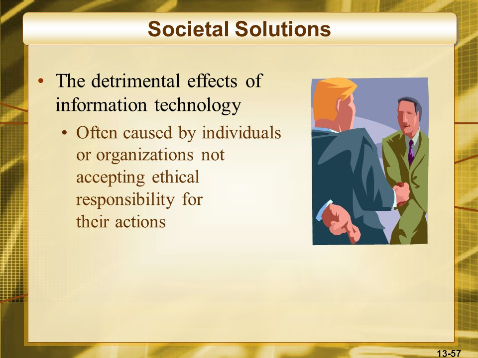 13-57 Societal Solutions The detrimental effects of information technology Often caused by individuals or organizations not accepting ethical responsi