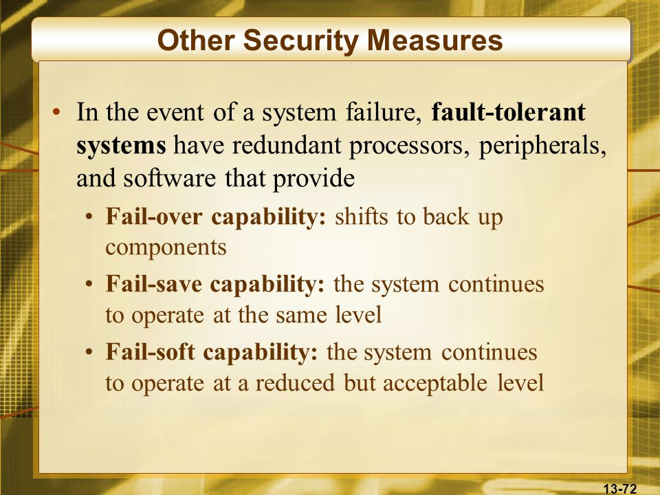 13-72 Other Security Measures In the event of a system failure, fault-tolerant systems have redundant processors, peripherals, and software that provi