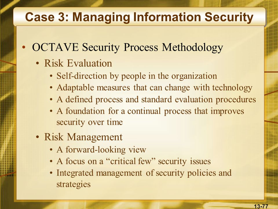 13-77 Case 3: Managing Information Security OCTAVE Security Process Methodology Risk Evaluation Self-direction by people in the organization Adaptable