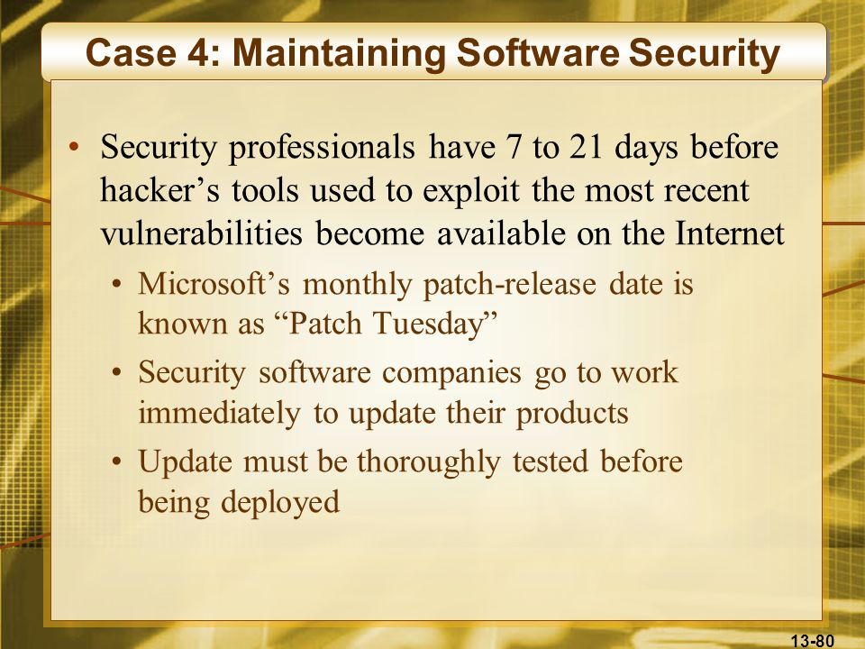 13-80 Case 4: Maintaining Software Security Security professionals have 7 to 21 days before hackers tools used to exploit the most recent vulnerabilit