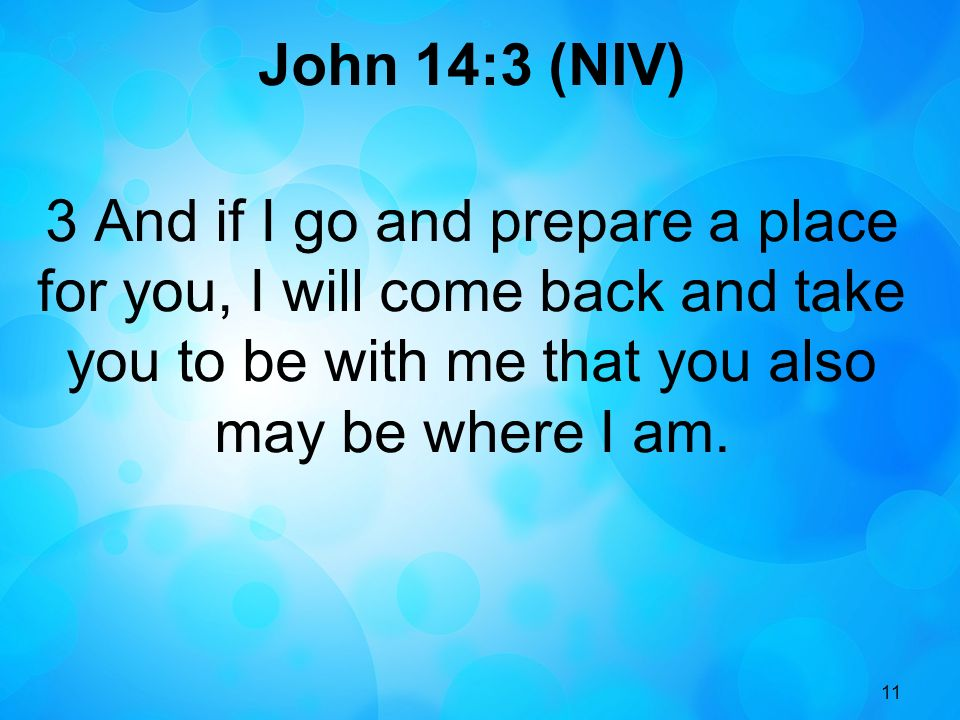 11 John 14:3 (NIV) 3 And if I go and prepare a place for you, I will come back and take you to be with me that you also may be where I am.