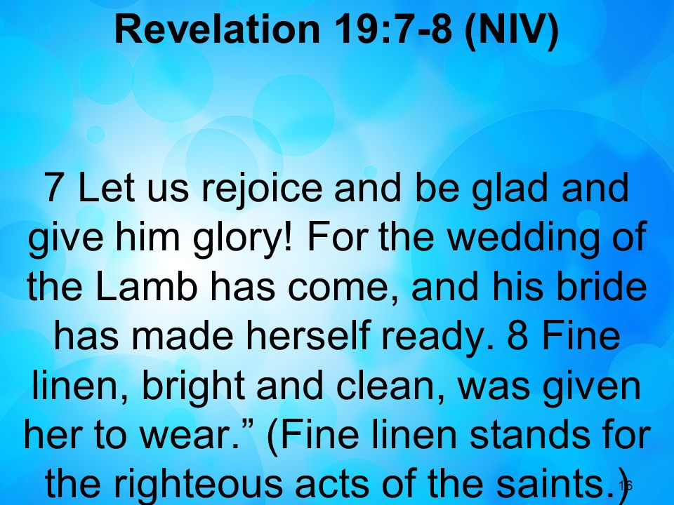 16 Revelation 19:7-8 (NIV) 7 Let us rejoice and be glad and give him glory! For the wedding of the Lamb has come, and his bride has made herself ready
